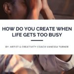 How Do You Create When Life Gets Too Busy?